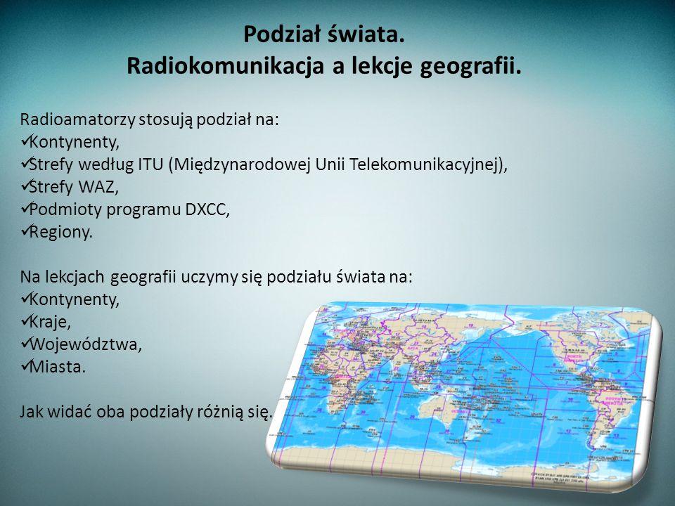 Radioamatorzy stosują podział na: Kontynenty, Strefy według ITU (Międzynarodowej Unii Telekomunikacyjnej), Strefy WAZ, Podmioty programu DXCC, Regiony