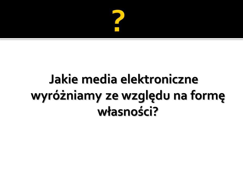 Jakie media elektroniczne wyróżniamy ze względu na formę własności?