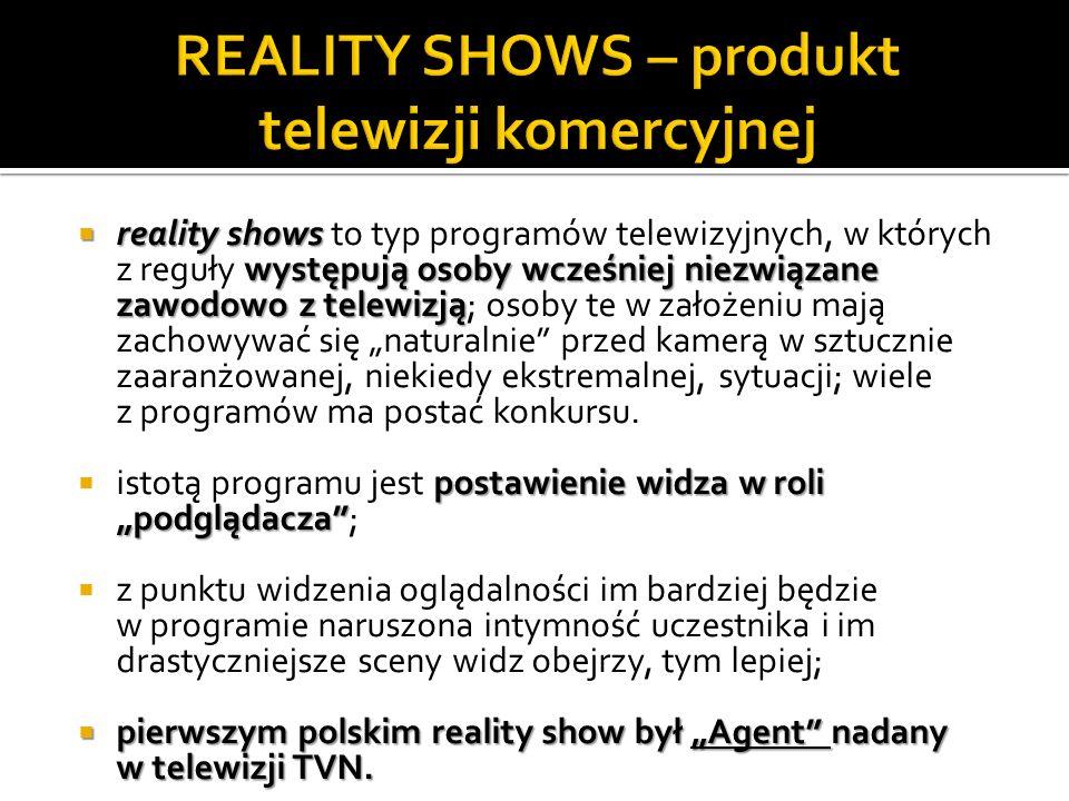 reality shows występują osoby wcześniej niezwiązane zawodowo z telewizją reality shows to typ programów telewizyjnych, w których z reguły występują osoby wcześniej niezwiązane zawodowo z telewizją; osoby te w założeniu mają zachowywać się naturalnie przed kamerą w sztucznie zaaranżowanej, niekiedy ekstremalnej, sytuacji; wiele z programów ma postać konkursu.