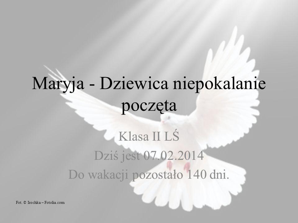 Maryja - Dziewica niepokalanie poczęta Klasa II LŚ Dziś jest 07.02.2014 Do wakacji pozostało 140 dni.