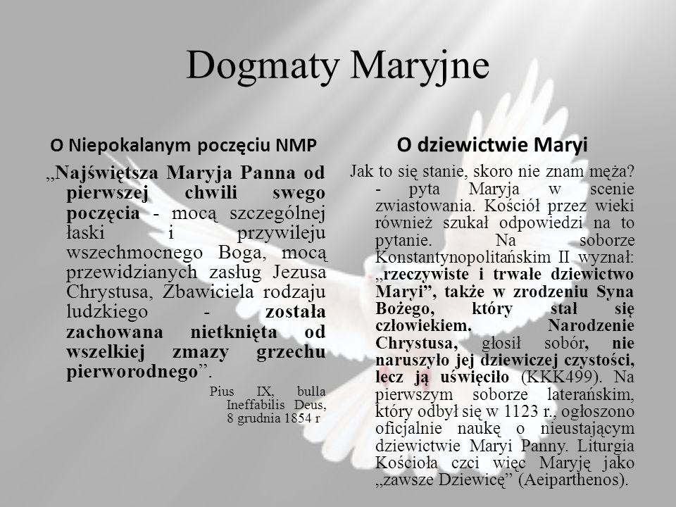 Dogmaty Maryjne O Niepokalanym poczęciu NMP Najświętsza Maryja Panna od pierwszej chwili swego poczęcia - mocą szczególnej łaski i przywileju wszechmocnego Boga, mocą przewidzianych zasług Jezusa Chrystusa, Zbawiciela rodzaju ludzkiego - została zachowana nietknięta od wszelkiej zmazy grzechu pierworodnego.