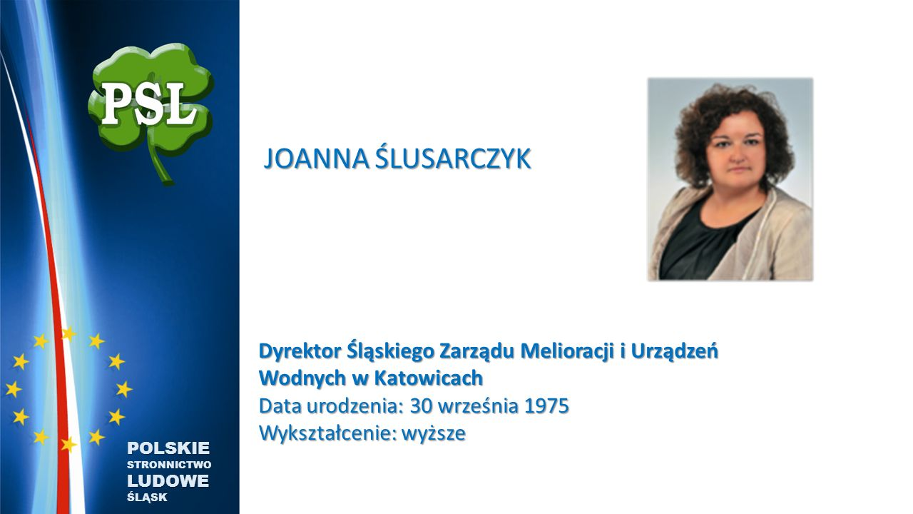 JOANNA ŚLUSARCZYK JOANNA ŚLUSARCZYK Dyrektor Śląskiego Zarządu Melioracji i Urządzeń Wodnych w Katowicach Data urodzenia: 30 września 1975 Wykształcenie: wyższe POLSKIE STRONNICTWO LUDOWE ŚLĄSK