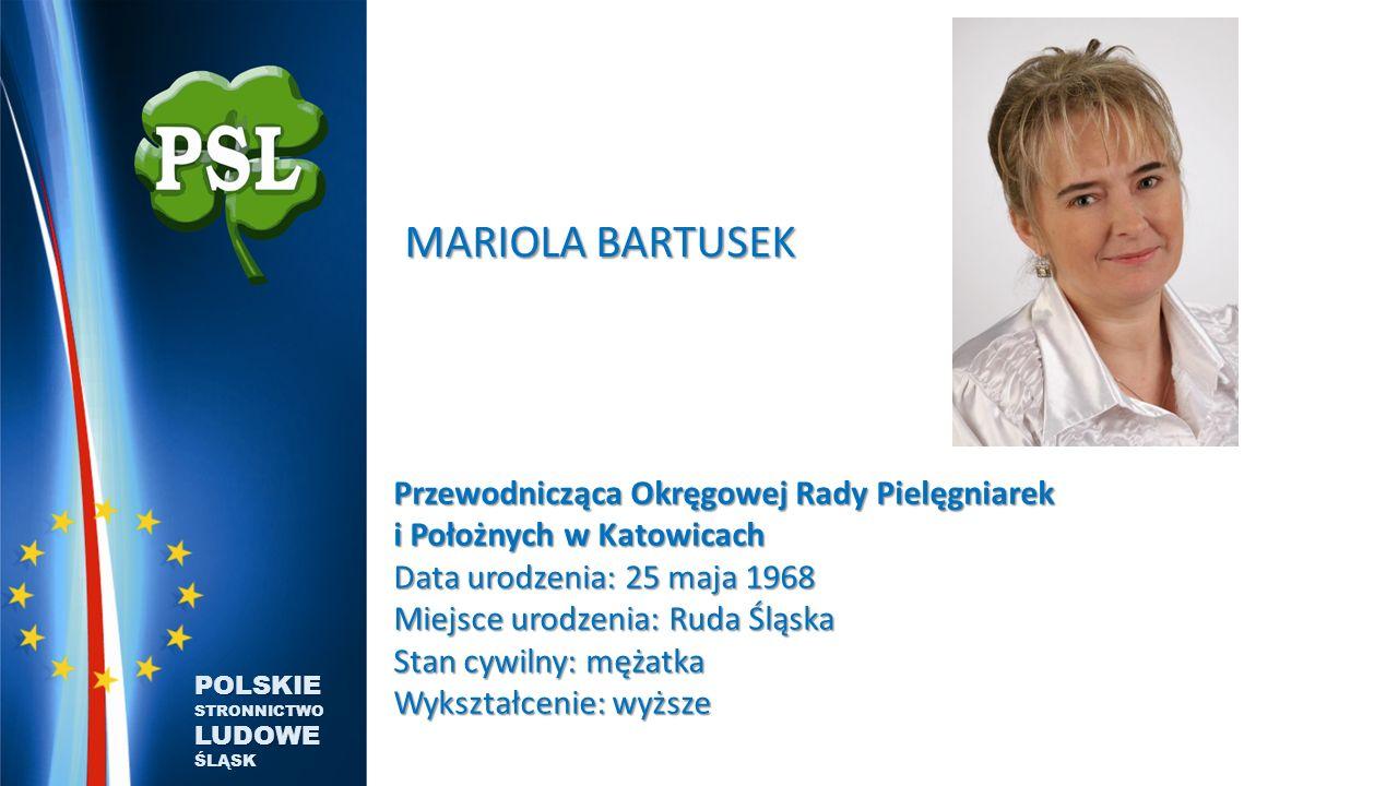 MARIOLA BARTUSEK MARIOLA BARTUSEK Przewodnicząca Okręgowej Rady Pielęgniarek i Położnych w Katowicach Data urodzenia: 25 maja 1968 Miejsce urodzenia: Ruda Śląska Stan cywilny: mężatka Wykształcenie: wyższe POLSKIE STRONNICTWO LUDOWE ŚLĄSK
