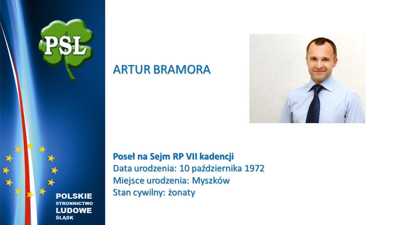 ARTUR BRAMORA Poseł na Sejm RP VII kadencji Data urodzenia: 10 października 1972 Miejsce urodzenia: Myszków Stan cywilny: żonaty POLSKIE STRONNICTWO LUDOWE ŚLĄSK