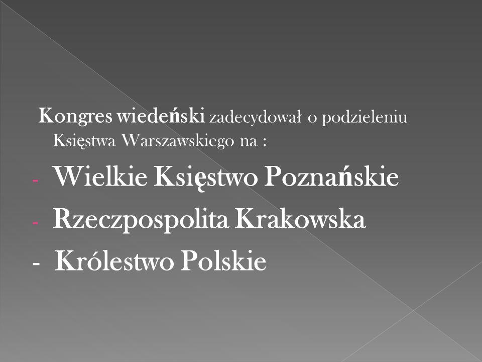 Kongres wiede ń ski zadecydowa ł o podzieleniu Ksi ę stwa Warszawskiego na : - Wielkie Ksi ę stwo Pozna ń skie - Rzeczpospolita Krakowska - Królestwo