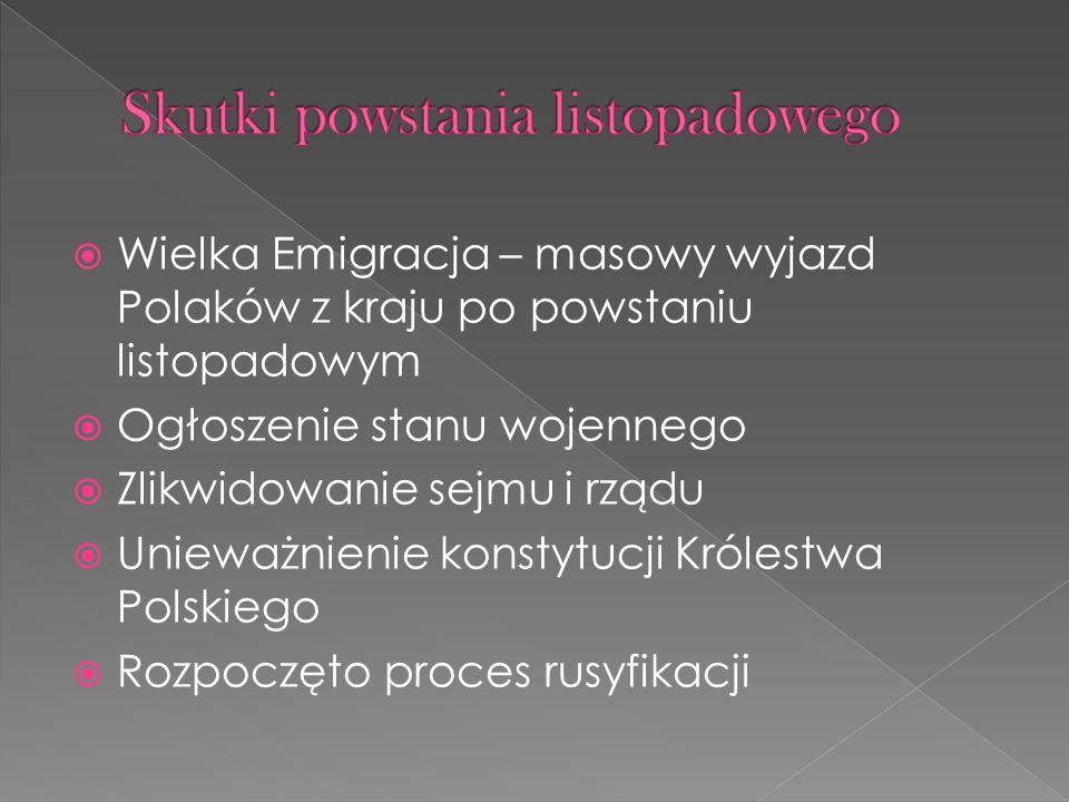 Wielka Emigracja – masowy wyjazd Polaków z kraju po powstaniu listopadowym Ogłoszenie stanu wojennego Zlikwidowanie sejmu i rządu Unieważnienie konsty