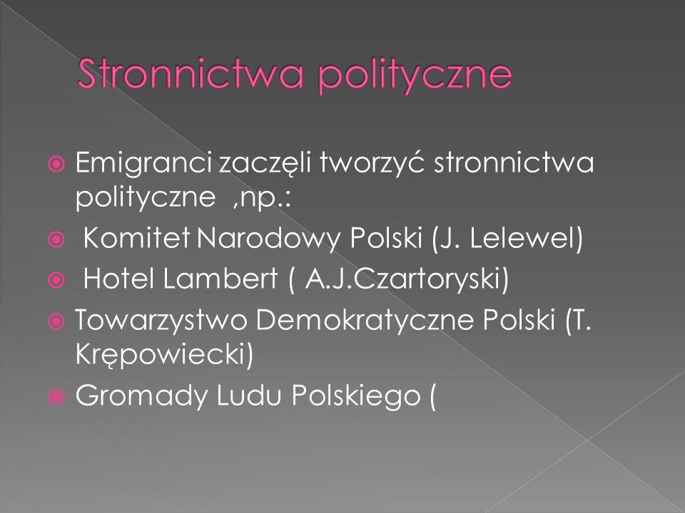 Emigranci zaczęli tworzyć stronnictwa polityczne,np.: Komitet Narodowy Polski (J. Lelewel) Hotel Lambert ( A.J.Czartoryski) Towarzystwo Demokratyczne