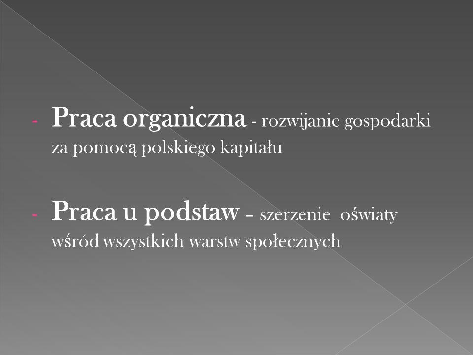 - Praca organiczna - rozwijanie gospodarki za pomoc ą polskiego kapita ł u - Praca u podstaw – szerzenie o ś wiaty w ś ród wszystkich warstw spo ł ecz