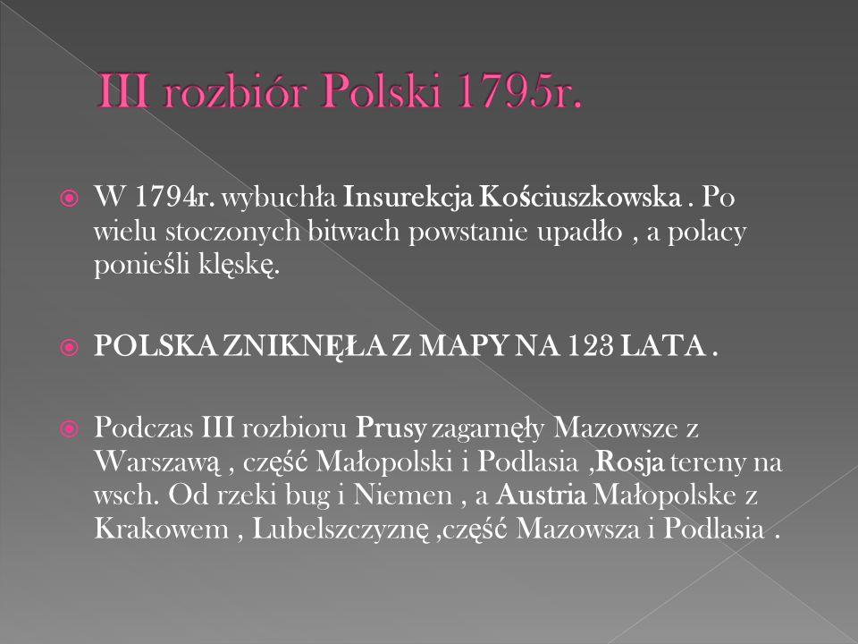 W 1794r. wybuch ł a Insurekcja Ko ś ciuszkowska. Po wielu stoczonych bitwach powstanie upad ł o, a polacy ponie ś li kl ę sk ę. POLSKA ZNIKN ĘŁ A Z MA