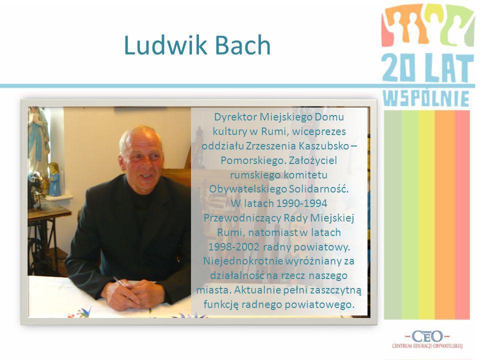 Ludwik Bach Dyrektor Miejskiego Domu kultury w Rumi, wiceprezes oddziału Zrzeszenia Kaszubsko – Pomorskiego.