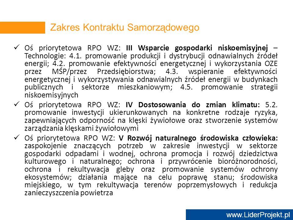 www.LiderProjekt.pl Oś priorytetowa RPO WZ: VI Transport: zwiększanie mobilności regionalnej poprzez łączenie węzłów drugorzędnych i trzeciorzędnych z infrastrukturą TEN-T; rozwój przyjaznych dla środowiska i niskoemisyjnych systemów transportu, włączając transport śródlądowy, morski, porty i połączenia multimodalne Oś priorytetowa RPO WZ: VII Rynek pracy Oś priorytetowa RPO WZ: VIII Rozwój społeczny Oś priorytetowa RPO WZ: IX Infrastruktura publiczna Oś priorytetowa RPO WZ: X Edukacja Oś priorytetowa RPO WZ: XI Infrastruktura edukacyjna Zakres Kontraktu Samorządowego