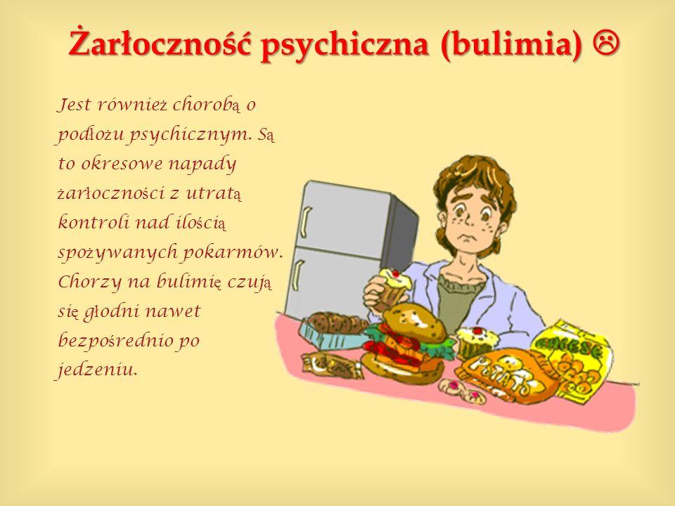 Żarłoczność psychiczna (bulimia) Żarłoczność psychiczna (bulimia) Jest równie ż chorob ą o pod ł o ż u psychicznym. S ą to okresowe napady ż ar ł oczn