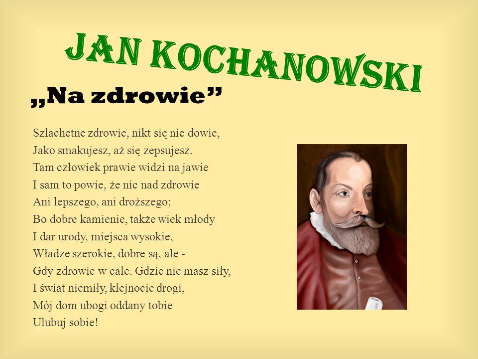Jan Kochanowski Na zdrowie Szlachetne zdrowie, nikt się nie dowie, Jako smakujesz, aż się zepsujesz. Tam człowiek prawie widzi na jawie I sam to powie