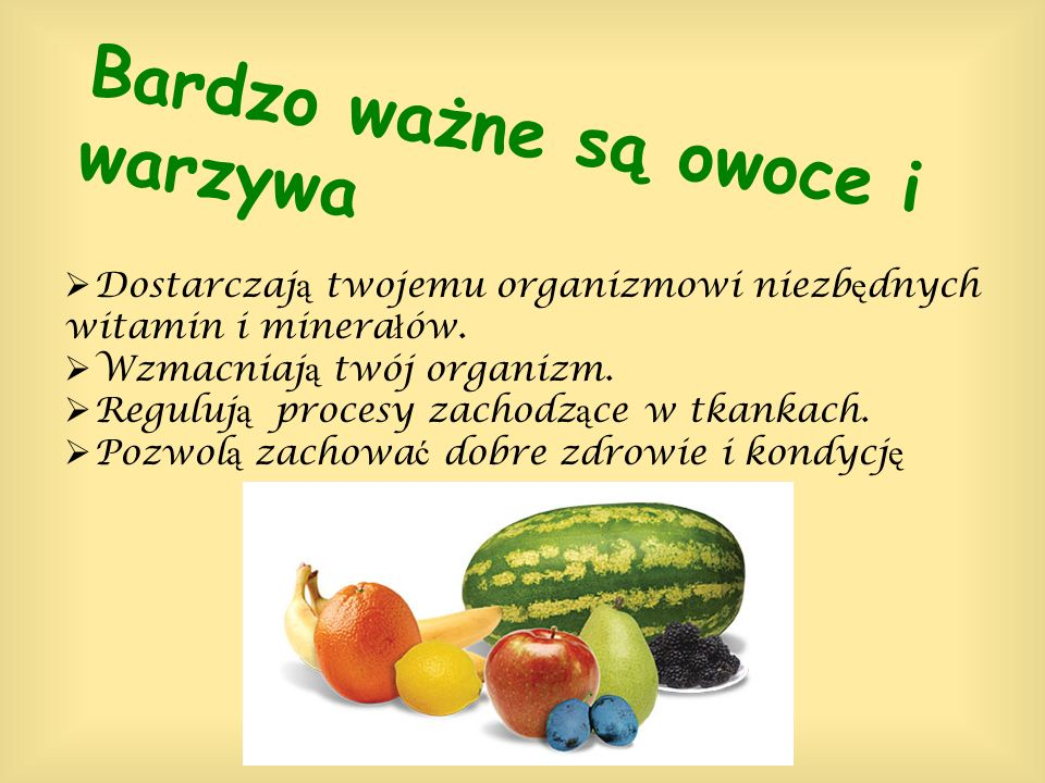 Bardzo ważne są owoce i warzywa Dostarczaj ą twojemu organizmowi niezb ę dnych witamin i minera ł ów. Wzmacniaj ą twój organizm. Reguluj ą procesy zac