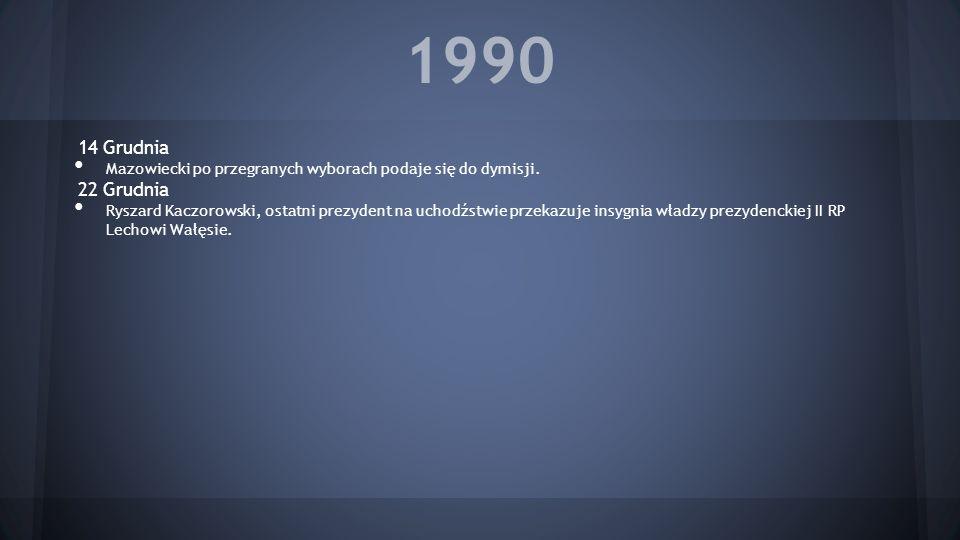 1990 14 Grudnia Mazowiecki po przegranych wyborach podaje się do dymisji. 22 Grudnia Ryszard Kaczorowski, ostatni prezydent na uchodźstwie przekazuje