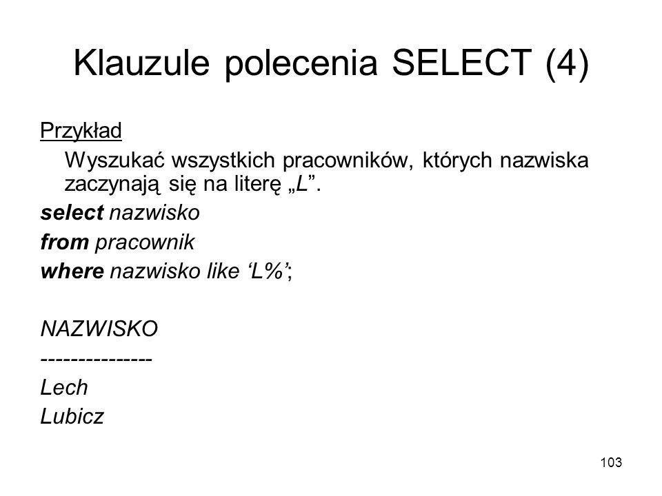 103 Klauzule polecenia SELECT (4) Przykład Wyszukać wszystkich pracowników, których nazwiska zaczynają się na literę L. select nazwisko from pracownik