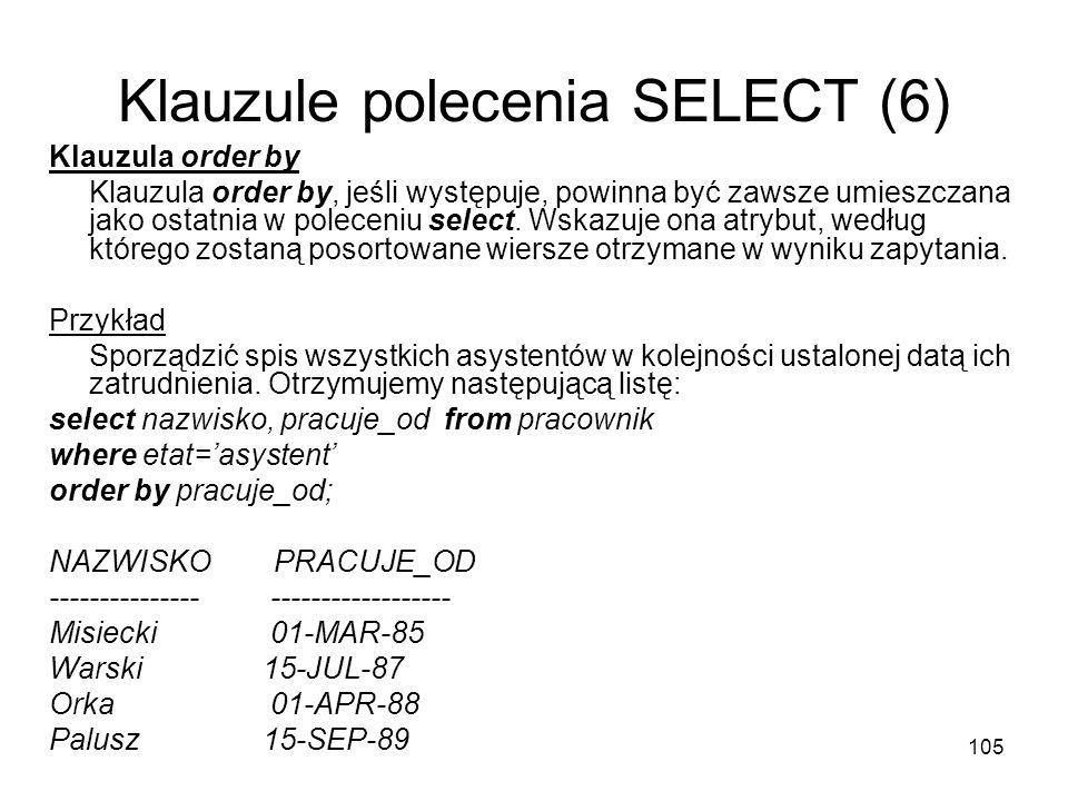 105 Klauzule polecenia SELECT (6) Klauzula order by Klauzula order by, jeśli występuje, powinna być zawsze umieszczana jako ostatnia w poleceniu selec