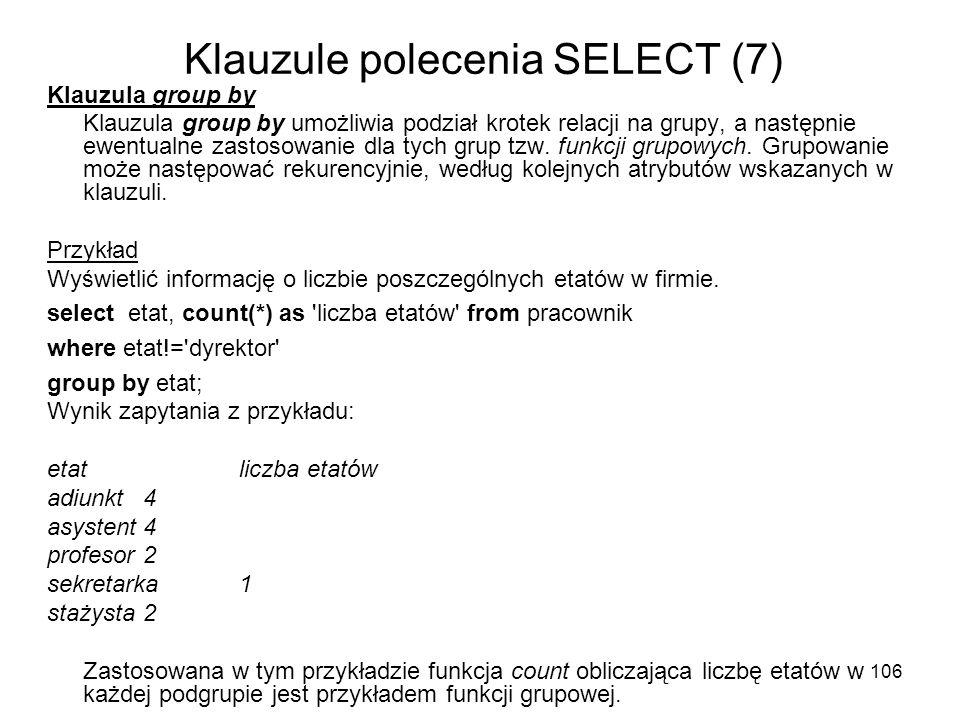 106 Klauzule polecenia SELECT (7) Klauzula group by Klauzula group by umożliwia podział krotek relacji na grupy, a następnie ewentualne zastosowanie d