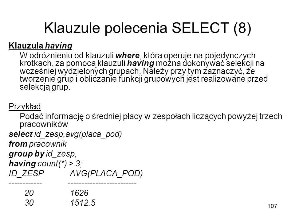 107 Klauzule polecenia SELECT (8) Klauzula having W odróżnieniu od klauzuli where, która operuje na pojedynczych krotkach, za pomocą klauzuli having m