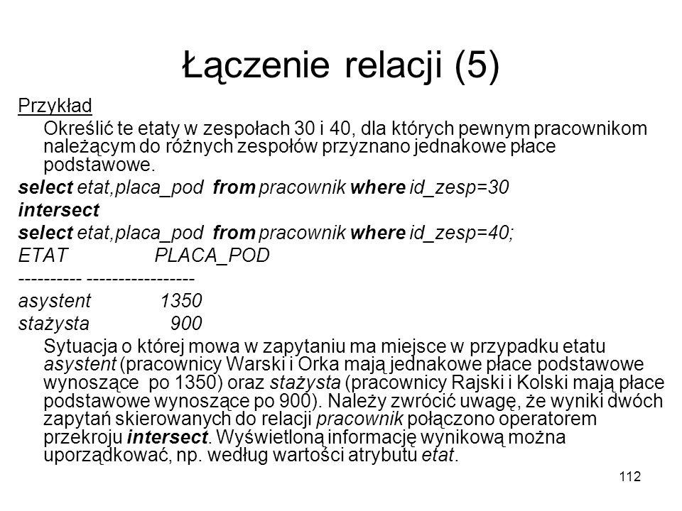 112 Łączenie relacji (5) Przykład Określić te etaty w zespołach 30 i 40, dla których pewnym pracownikom należącym do różnych zespołów przyznano jednak
