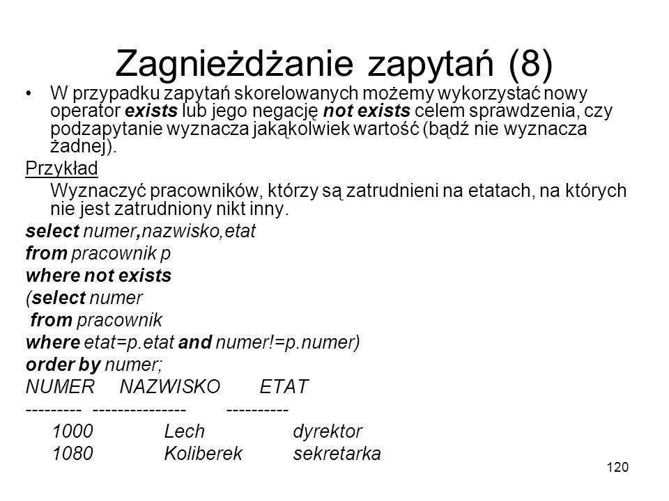 120 Zagnieżdżanie zapytań (8) W przypadku zapytań skorelowanych możemy wykorzystać nowy operator exists lub jego negację not exists celem sprawdzenia,