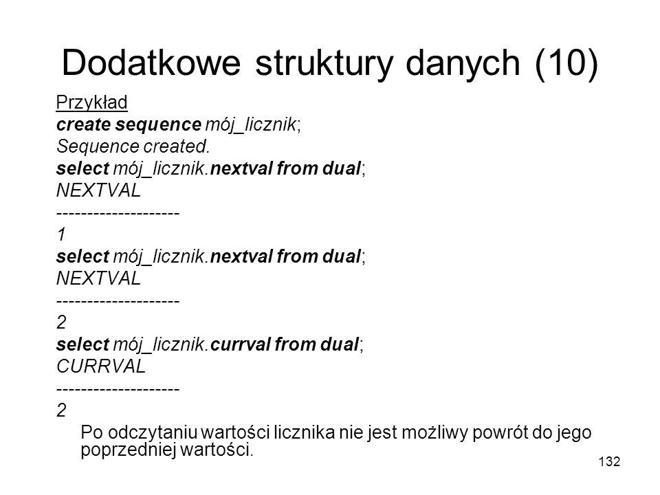 132 Dodatkowe struktury danych (10) Przykład create sequence mój_licznik; Sequence created. select mój_licznik.nextval from dual; NEXTVAL ------------