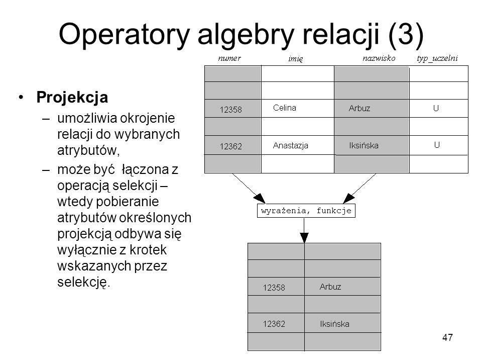 47 Operatory algebry relacji (3) Projekcja –umożliwia okrojenie relacji do wybranych atrybutów, –może być łączona z operacją selekcji – wtedy pobieran