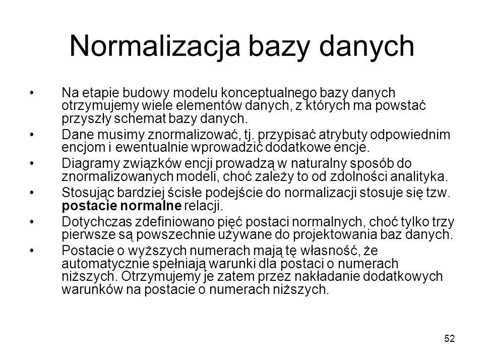 52 Normalizacja bazy danych Na etapie budowy modelu konceptualnego bazy danych otrzymujemy wiele elementów danych, z których ma powstać przyszły schem