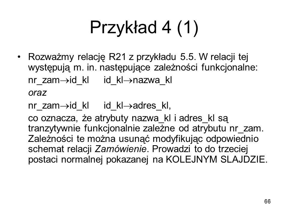 66 Przykład 4 (1) Rozważmy relację R21 z przykładu 5.5. W relacji tej występują m. in. następujące zależności funkcjonalne: nr_zam id_klid_kl nazwa_kl