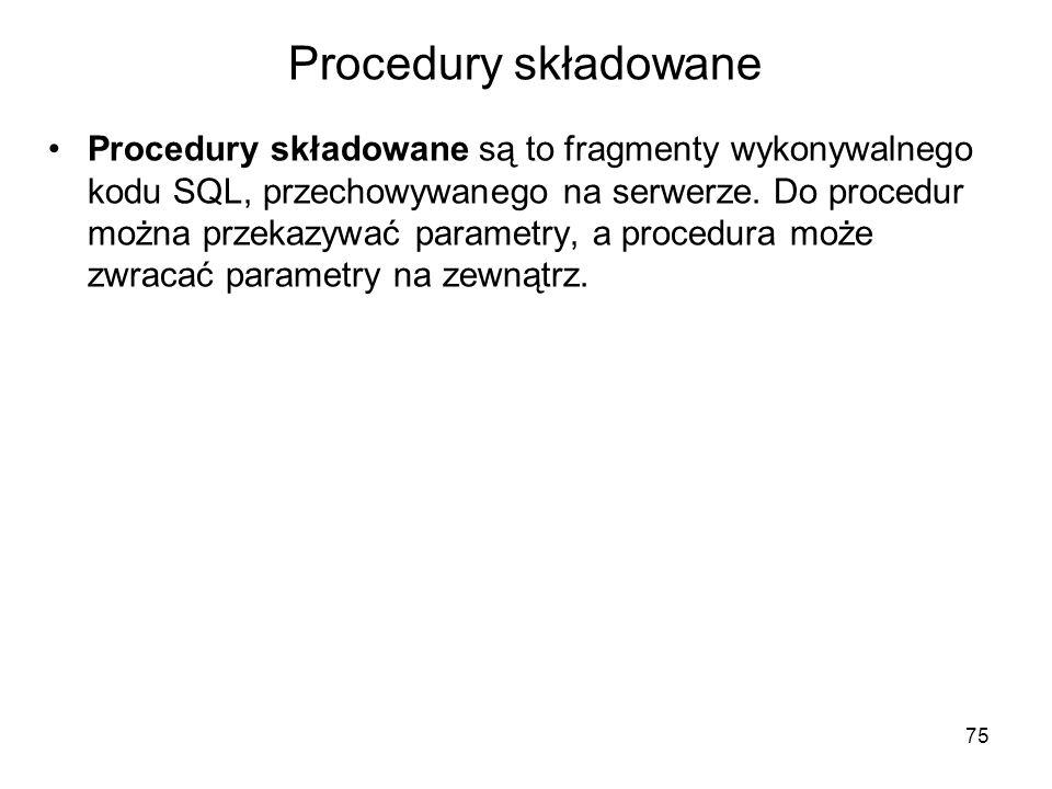 Procedury składowane Procedury składowane są to fragmenty wykonywalnego kodu SQL, przechowywanego na serwerze. Do procedur można przekazywać parametry