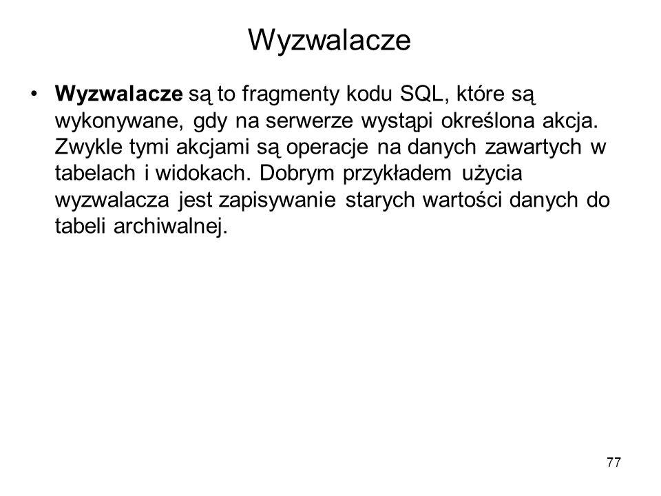 Wyzwalacze Wyzwalacze są to fragmenty kodu SQL, które są wykonywane, gdy na serwerze wystąpi określona akcja. Zwykle tymi akcjami są operacje na danyc