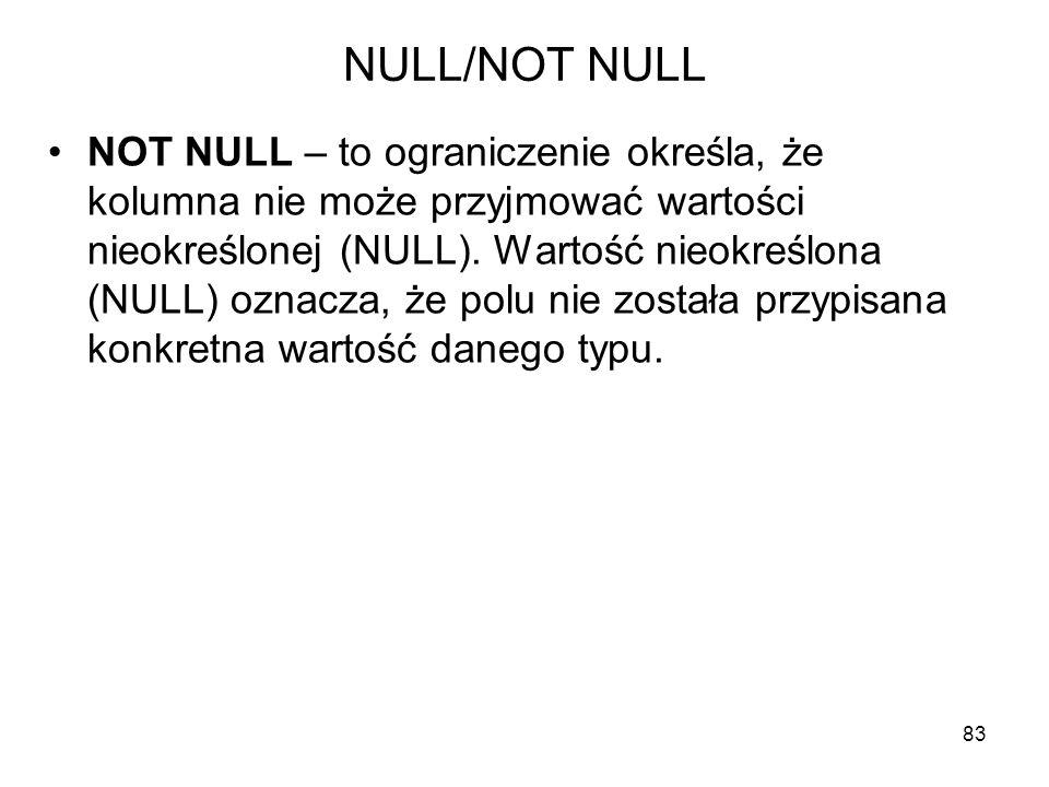 NULL/NOT NULL NOT NULL – to ograniczenie określa, że kolumna nie może przyjmować wartości nieokreślonej (NULL). Wartość nieokreślona (NULL) oznacza, ż