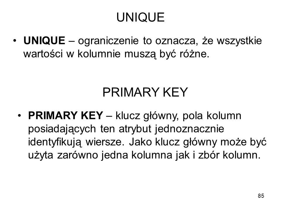 UNIQUE UNIQUE – ograniczenie to oznacza, że wszystkie wartości w kolumnie muszą być różne. 85 PRIMARY KEY PRIMARY KEY – klucz główny, pola kolumn posi