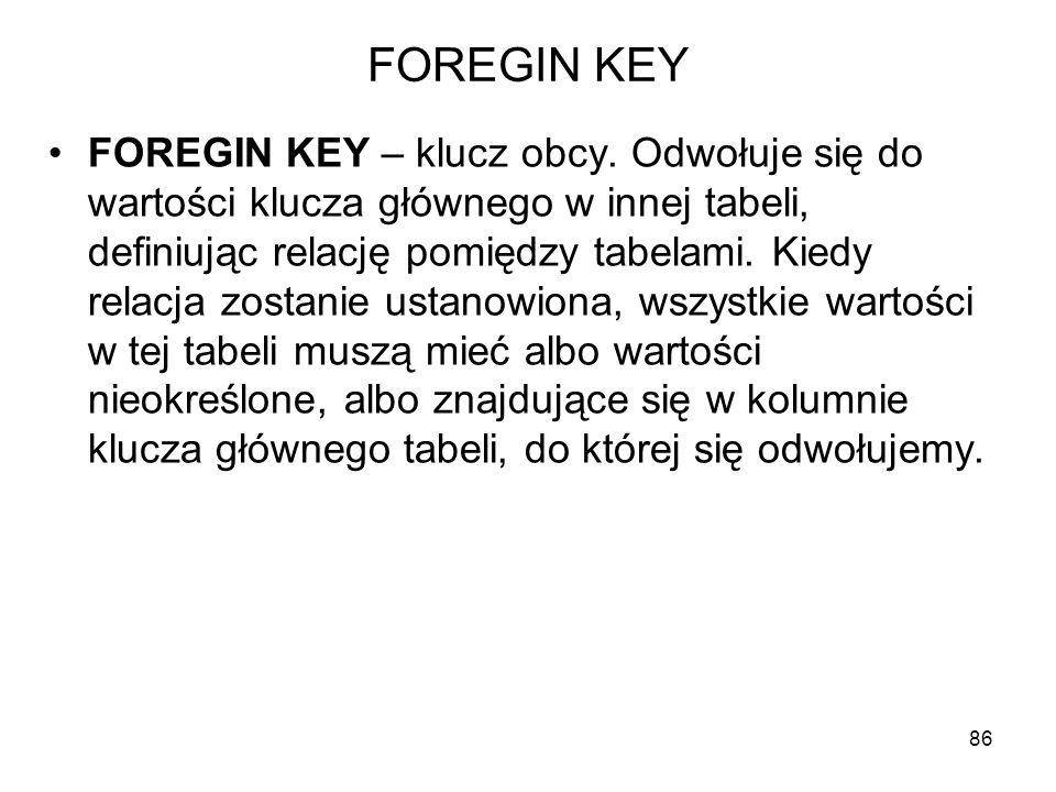 FOREGIN KEY FOREGIN KEY – klucz obcy. Odwołuje się do wartości klucza głównego w innej tabeli, definiując relację pomiędzy tabelami. Kiedy relacja zos