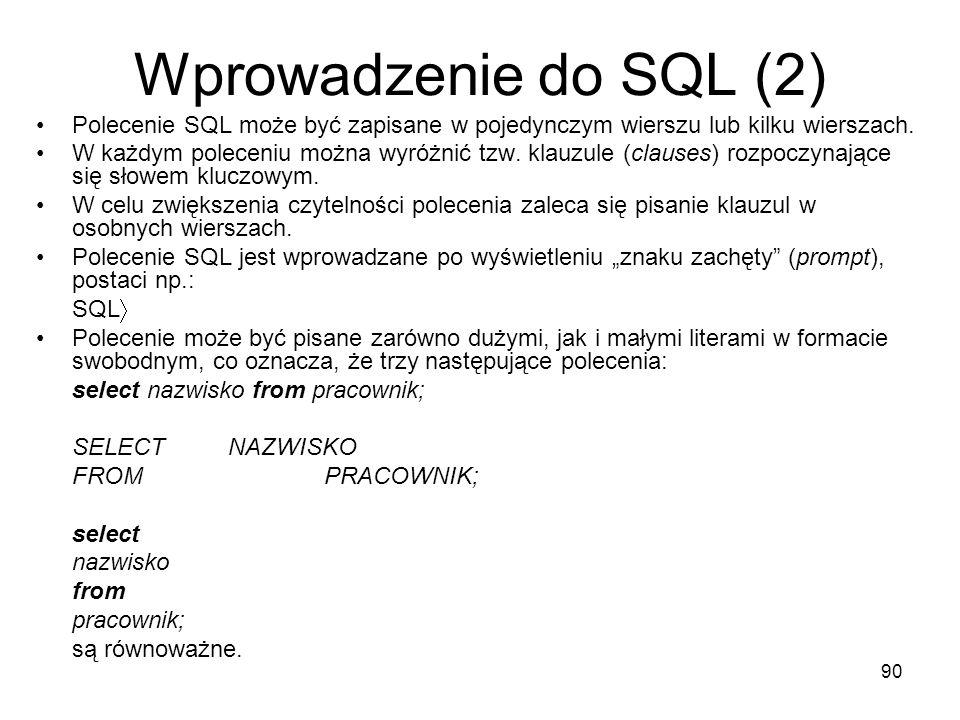 90 Wprowadzenie do SQL (2) Polecenie SQL może być zapisane w pojedynczym wierszu lub kilku wierszach. W każdym poleceniu można wyróżnić tzw. klauzule