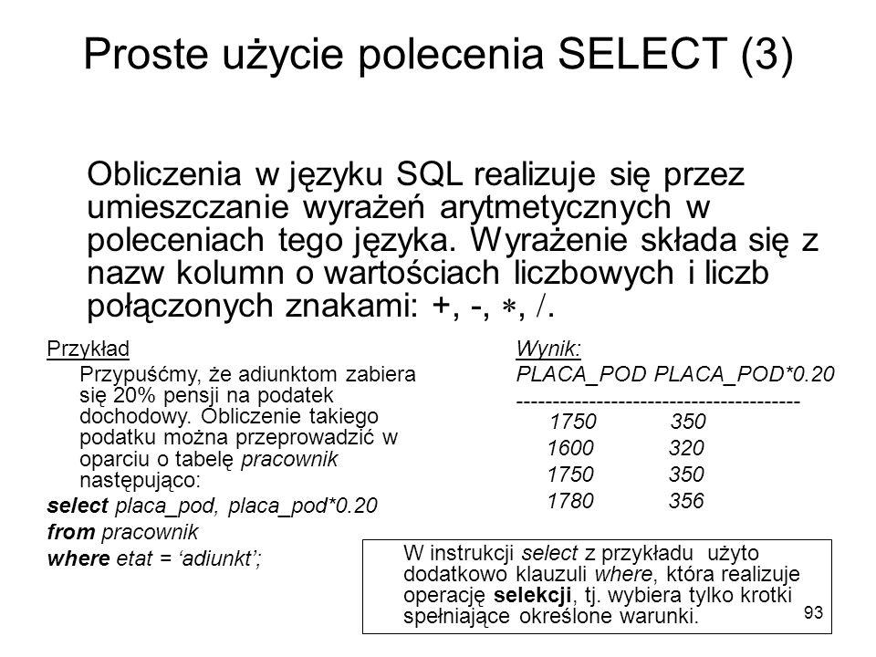 93 Proste użycie polecenia SELECT (3) Obliczenia w języku SQL realizuje się przez umieszczanie wyrażeń arytmetycznych w poleceniach tego języka. Wyraż