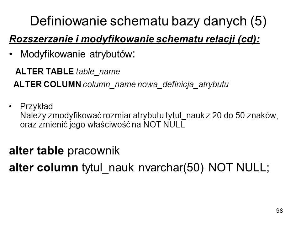 98 Definiowanie schematu bazy danych (5) Rozszerzanie i modyfikowanie schematu relacji (cd): Modyfikowanie atrybutów : ALTER TABLE table_name ALTER CO