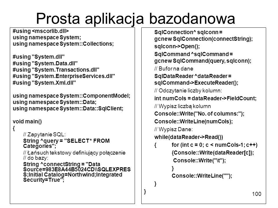 100 Prosta aplikacja bazodanowa #using using namespace System; using namespace System::Collections; #using System.dll #using System.Data.dll #using System.Transactions.dll #using System.EnterpriseServices.dll #using System.Xml.dll using namespace System::ComponentModel; using namespace System::Data; using namespace System::Data::SqlClient; void main() { // Zapytanie SQL: String ^query = SELECT * FROM Categories ; // Łańsuch tekstowy definiujący połączenie // do bazy: String ^connectString = Data Source=983E8A44B5024CD\\SQLEXPRES S;Initial Catalog=Northwind;Integrated Security=True ; SqlConnection^ sqlconn = gcnew SqlConnection(connectString); sqlconn->Open(); SqlCommand ^sqlCommand = gcnew SqlCommand(query, sqlconn); // Bufor na dane SqlDataReader ^dataReader = sqlCommand->ExecuteReader(); // Odczytanie liczby kolumn: int numCols = dataReader->FieldCount; // Wypisz liczbą kolumn Console::Write( No.