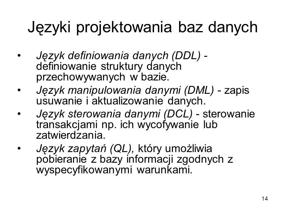 14 Języki projektowania baz danych Język definiowania danych (DDL) - definiowanie struktury danych przechowywanych w bazie. Język manipulowania danymi