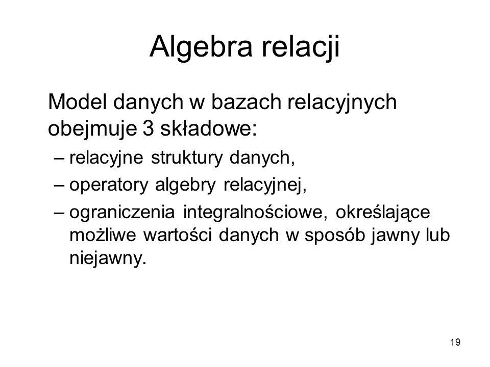 19 Algebra relacji Model danych w bazach relacyjnych obejmuje 3 składowe: –relacyjne struktury danych, –operatory algebry relacyjnej, –ograniczenia integralnościowe, określające możliwe wartości danych w sposób jawny lub niejawny.