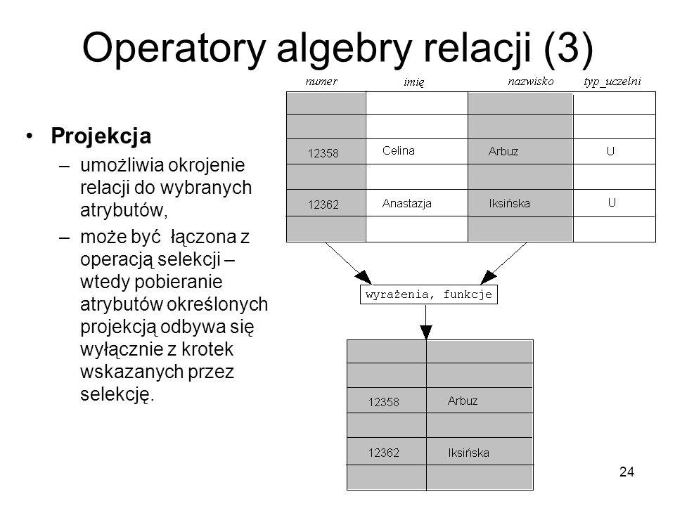 24 Operatory algebry relacji (3) Projekcja –umożliwia okrojenie relacji do wybranych atrybutów, –może być łączona z operacją selekcji – wtedy pobieranie atrybutów określonych projekcją odbywa się wyłącznie z krotek wskazanych przez selekcję.
