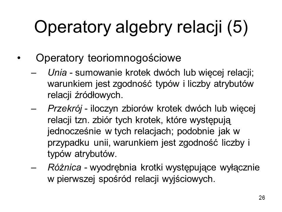 26 Operatory algebry relacji (5) Operatory teoriomnogościowe –Unia - sumowanie krotek dwóch lub więcej relacji; warunkiem jest zgodność typów i liczby atrybutów relacji źródłowych.