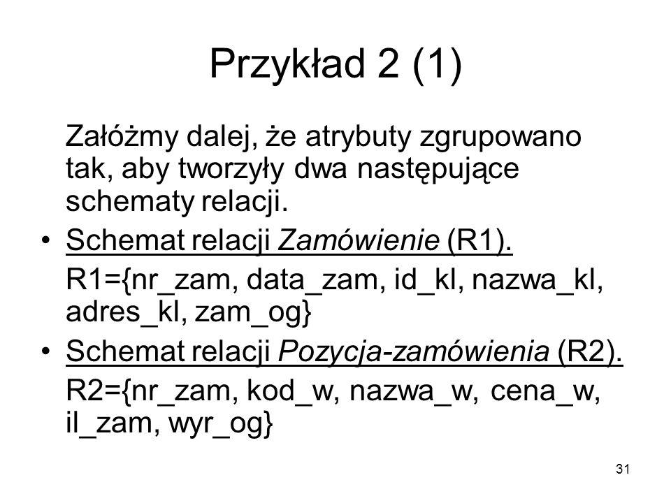 31 Przykład 2 (1) Załóżmy dalej, że atrybuty zgrupowano tak, aby tworzyły dwa następujące schematy relacji.
