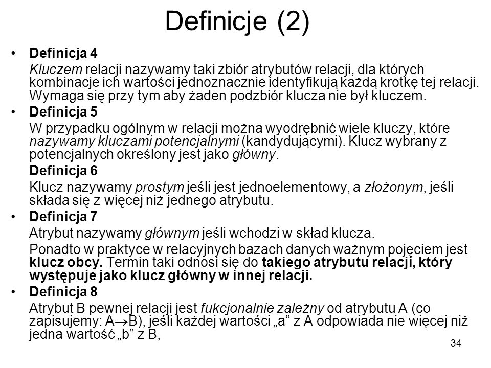 34 Definicje (2) Definicja 4 Kluczem relacji nazywamy taki zbiór atrybutów relacji, dla których kombinacje ich wartości jednoznacznie identyfikują każdą krotkę tej relacji.