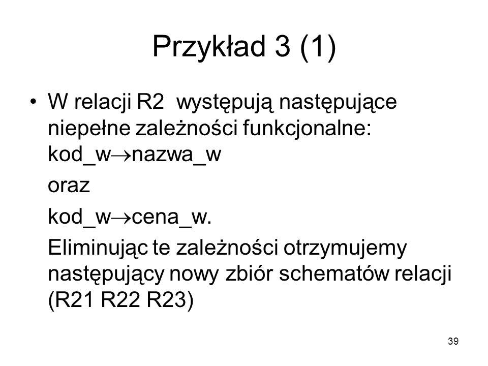39 Przykład 3 (1) W relacji R2 występują następujące niepełne zależności funkcjonalne: kod_w nazwa_w oraz kod_w cena_w. Eliminując te zależności otrzy