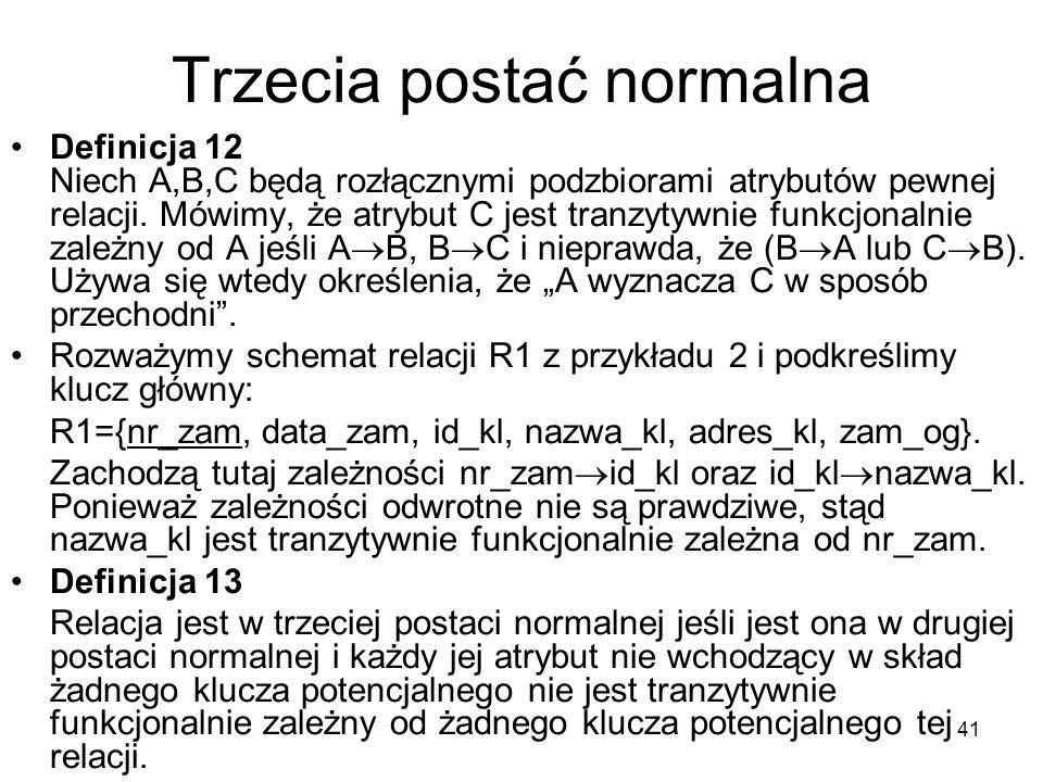 41 Trzecia postać normalna Definicja 12 Niech A,B,C będą rozłącznymi podzbiorami atrybutów pewnej relacji. Mówimy, że atrybut C jest tranzytywnie funk
