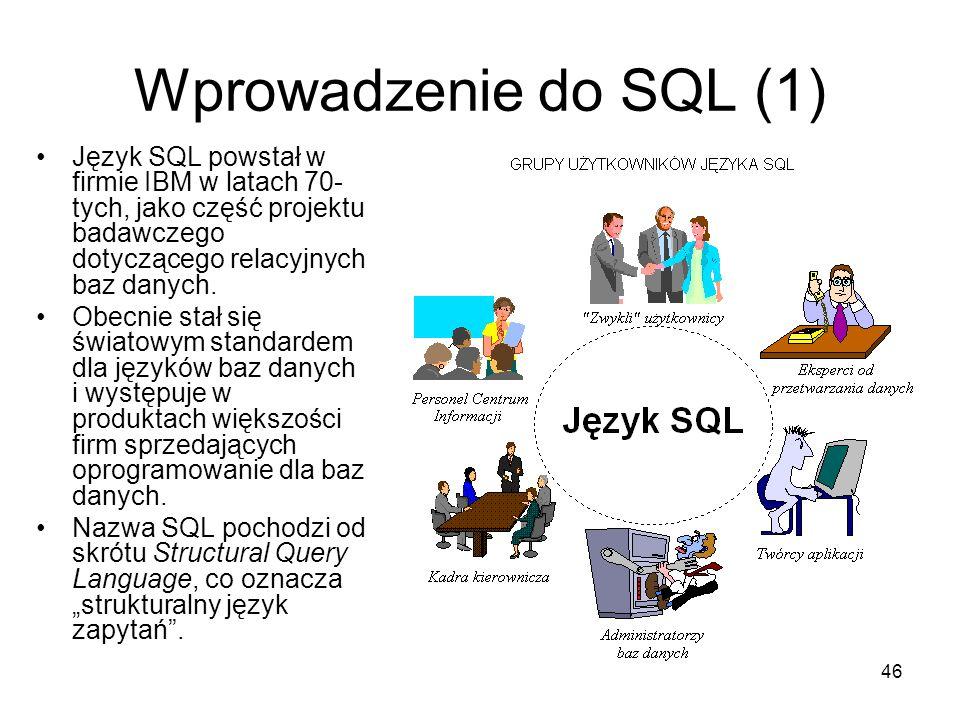 46 Wprowadzenie do SQL (1) Język SQL powstał w firmie IBM w latach 70- tych, jako część projektu badawczego dotyczącego relacyjnych baz danych.