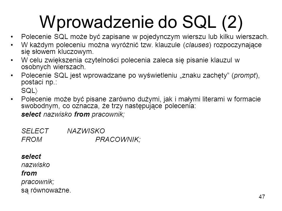 47 Wprowadzenie do SQL (2) Polecenie SQL może być zapisane w pojedynczym wierszu lub kilku wierszach. W każdym poleceniu można wyróżnić tzw. klauzule