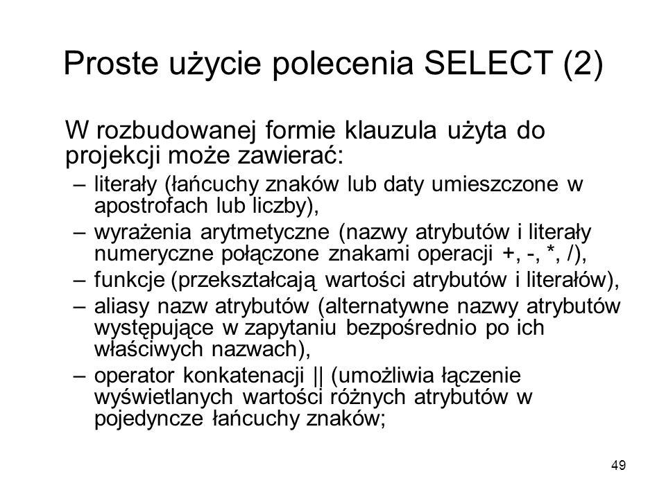 49 Proste użycie polecenia SELECT (2) W rozbudowanej formie klauzula użyta do projekcji może zawierać: –literały (łańcuchy znaków lub daty umieszczone