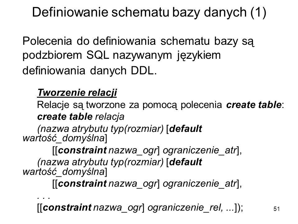 51 Definiowanie schematu bazy danych (1) Polecenia do definiowania schematu bazy są podzbiorem SQL nazywanym językiem definiowania danych DDL. Tworzen